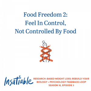 Food Freedom 2: Feel In Control, Not Controlled By Food – Insatiable Season 10, Episode 3