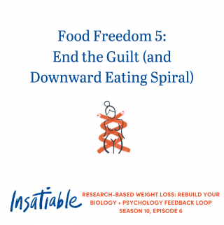 Food Freedom 5: End the Guilt (and Downward Eating Spiral) – Insatiable Season 10, Episode 6