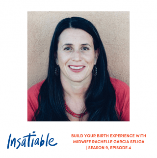 Build your Birth Experience with Midwife Rachelle Garcia Seliga – Insatiable Season 9, Episode 4