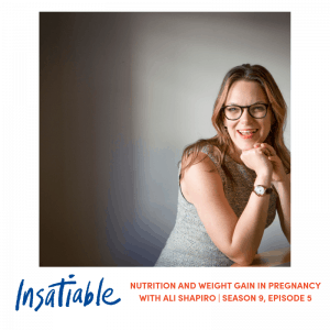 Nutrition and Weight Gain in Pregnancy with Ali Shapiro – Insatiable Season 9, Episode 5
