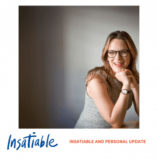 Insatiable and Personal Update